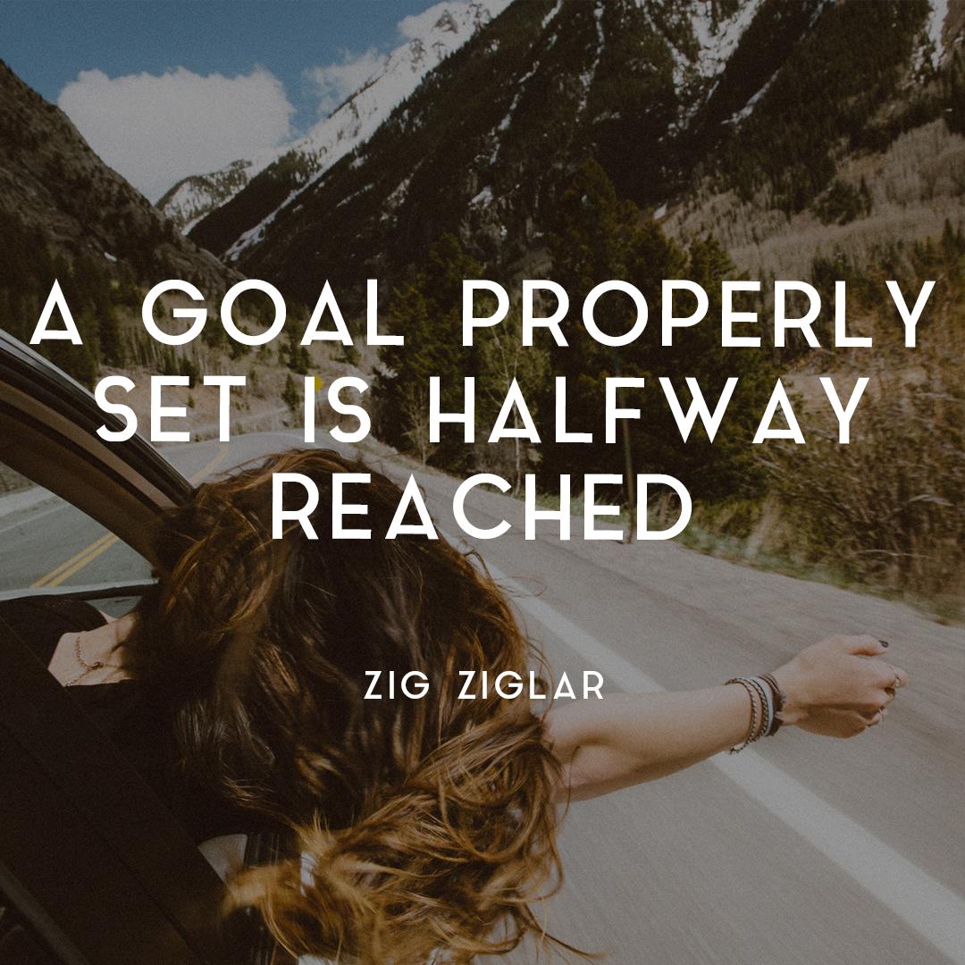 goal setting process - a goal properly set is half achieved - Zig Ziglar